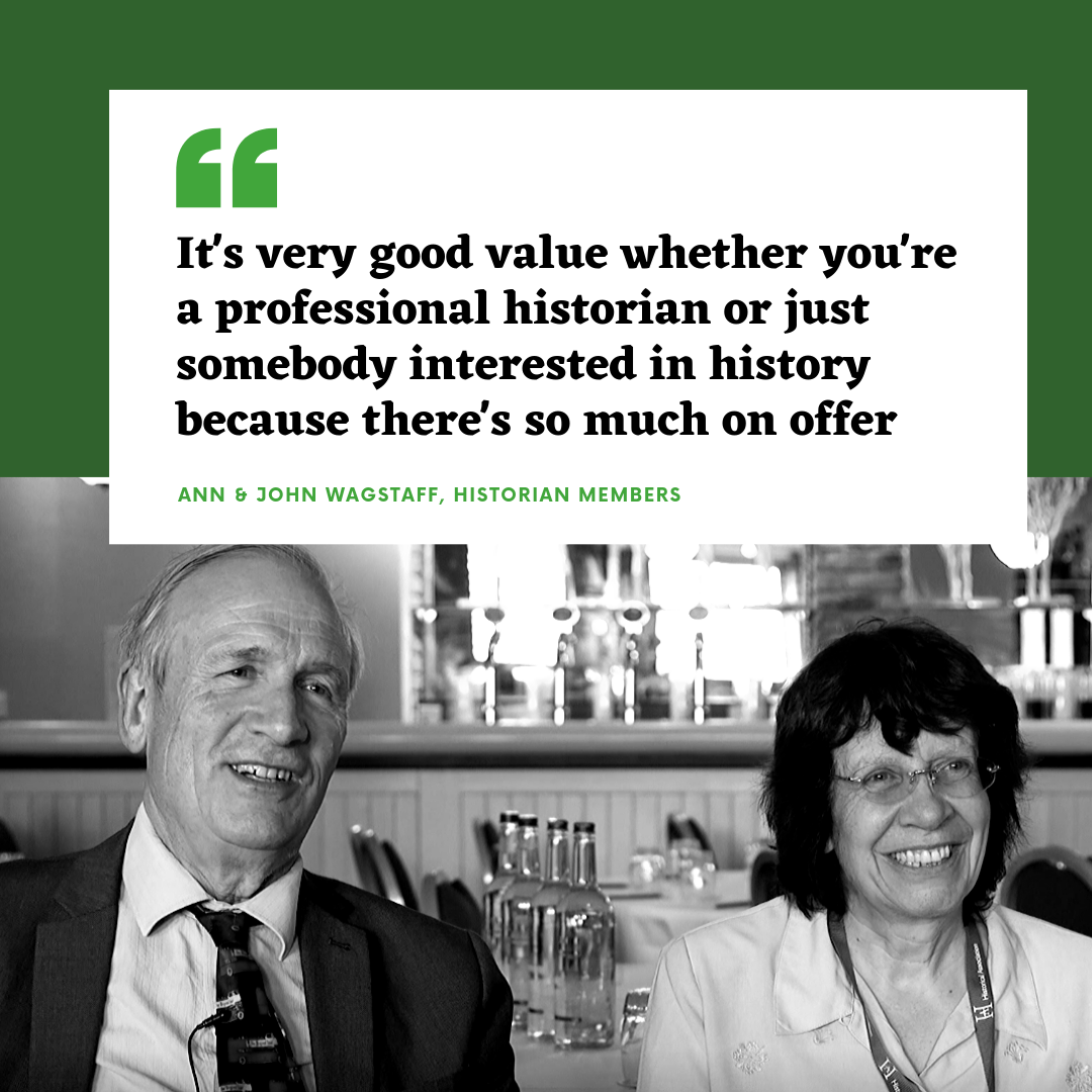 It's very good value whether you're a professional historian or just somebody interested in history because there's so much on offer - Ann and John Wagstaff, Historian members