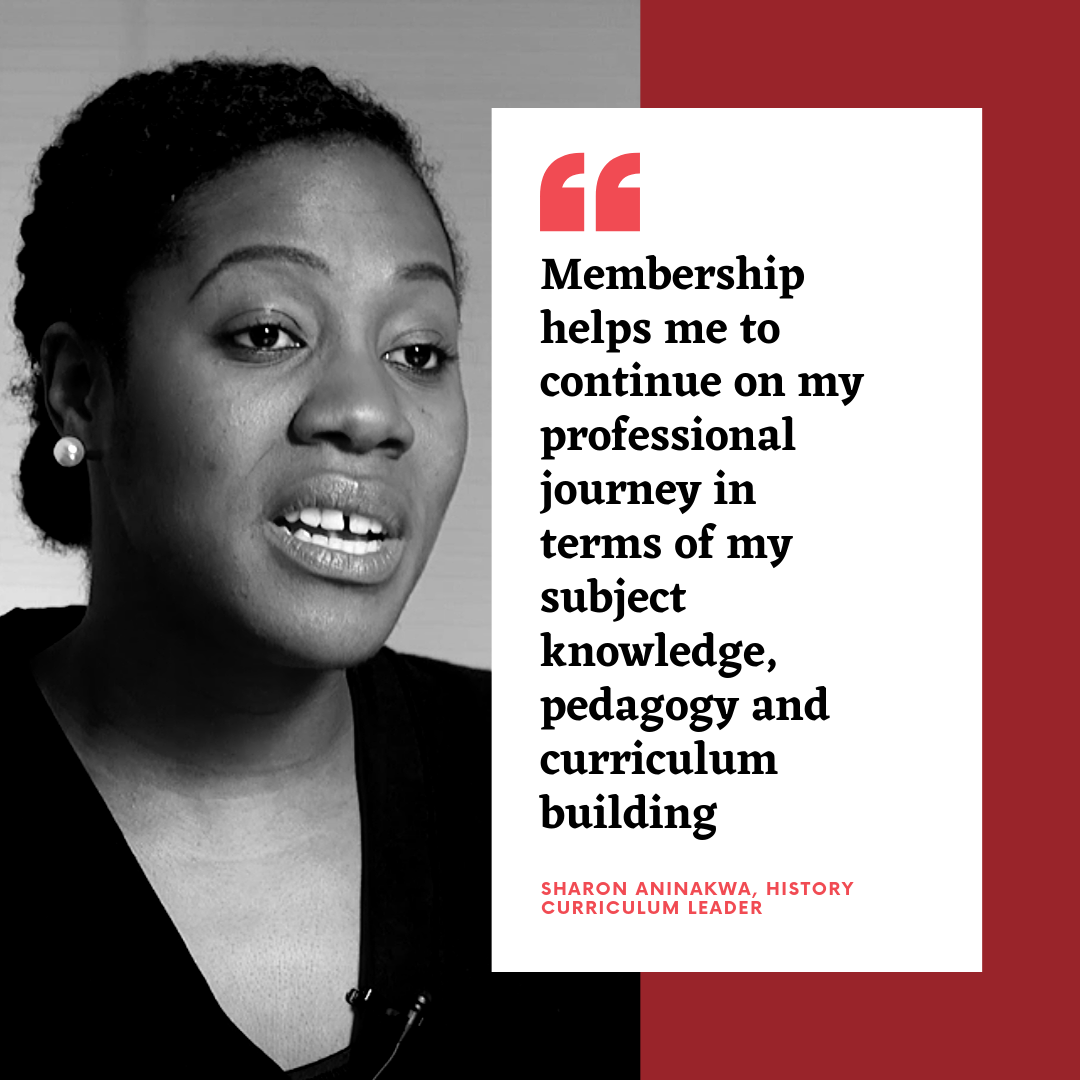 Membershp helps me to continue on my professional journey in terms of my subject knowledge, pedagogy and curriculum building - Sharon Aninakwe, History curriculum leader