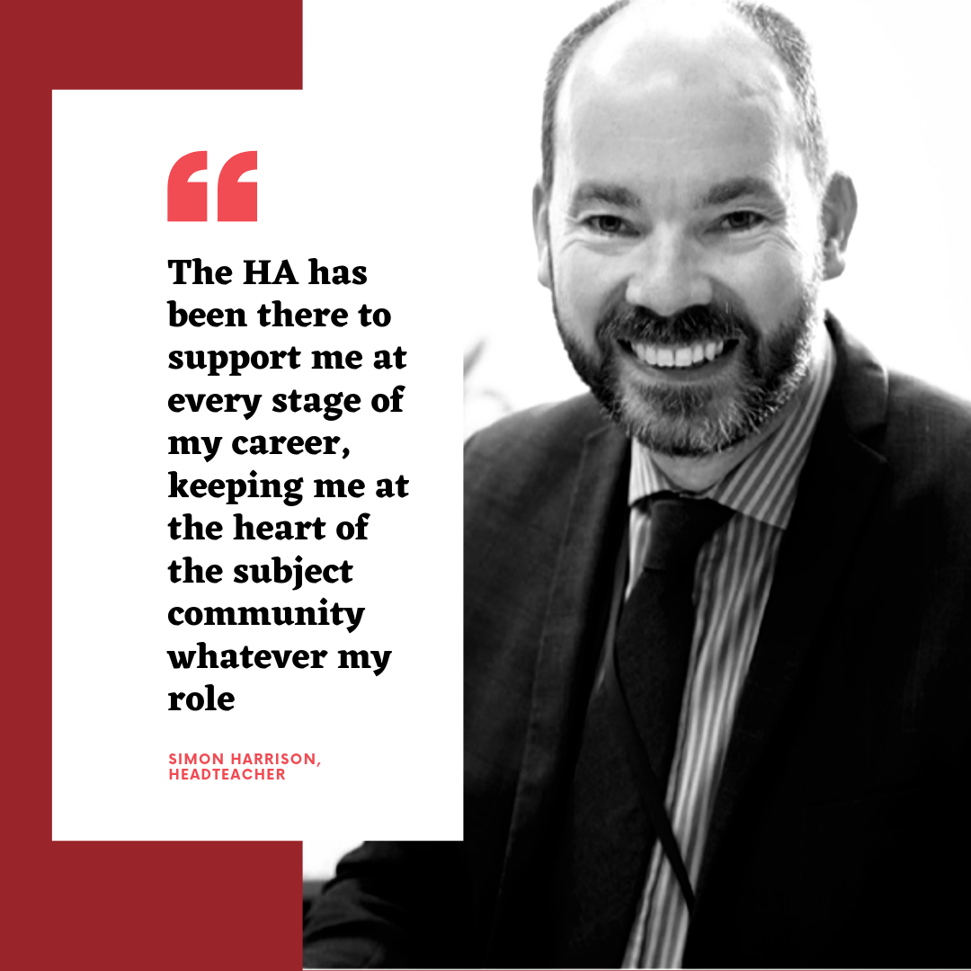 The HA has been there to support me at every stage of my career, keeping me at the heart of the subject community whatever my role - Simon Harrison, Headteacher
